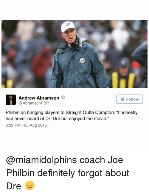 """Straight Outta Compton: H Andrew Abramson  Abramson PBP  Follow  Philbin on bringing players to Straight Outta Compton: """"l honestly  had never heard of Dr. Dre but enjoyed the movie.""""  3:39 PM 25 Aug 2015 @miamidolphins coach Joe Philbin definitely forgot about Dre 😑"""