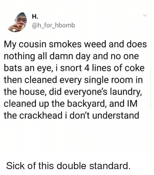 Crackhead, Laundry, and Memes: H.  @h_for_hbomb  My cousin smokes weed and does  nothing all damn day and no one  bats an eye, i snort 4 lines of coke  then cleaned every single room in  the house, did everyone's laundry,  cleaned up the backyard, and IM  the crackhead i don't understand Sick of this double standard.