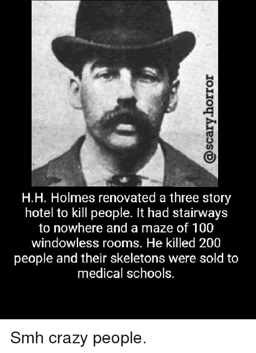 H H: H.H. Holmes renovated a three story  hotel to kill people. It had stairways  to nowhere and a maze of 100  windowless rooms. He killed 200  people and their skeletons were sold to  medical schools. Smh crazy people.