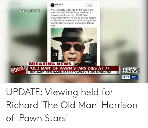 richard benjamin: H HISTORY  Follow  HISTORY  We are deeply saddened by the loss of our  friend Richard 'The Old Man' Harrison, a  beloved member of the HISTORY and  SOURCE: @HISTORY  @pawnstars family. He will be greatly missed  for his wisdom and candor. Our thoughts are  with the Harrison family during this difficult  time  BREAKING NEWS  ebook.c  'OLD MAN' OF PAWN STARS DIES AT 77  ACTION  3NEWS  RICHARD BENJAMIN PASSED AWAY THIS MORNING  11:02 93° UPDATE: Viewing held for Richard 'The Old Man' Harrison of 'Pawn Stars'