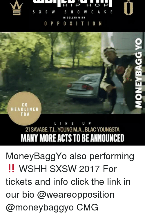 Sxsw: H I P H O P  S H O W C A S E  S X S W  IN COLLAB WITH  O P P O S I T I O N  CO  HEADLINER  TBA  L I N E  U P  21 SAVAGE, T.I., YOUNG M.A., BLACYOUNGSTA  MANY MOREACTS TO BEANNOUNCED MoneyBaggYo also performing ‼️ WSHH SXSW 2017 For tickets and info click the link in our bio @weareopposition @moneybaggyo CMG