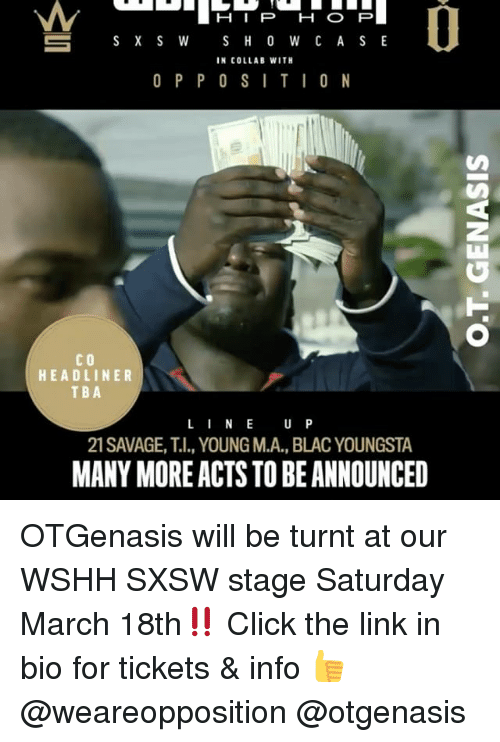 Sxsw: H I P H O P  S H O W C A S E  S X S W  IN COLLAB WITH  O P P O S I T I O N  CO  HEADLINER  TBA  L I N E  U P  21 SAVAGE, T.I., YOUNG M.A., BLACYOUNGSTA  MANYMOREACTS TO BEANNOUNCED OTGenasis will be turnt at our WSHH SXSW stage Saturday March 18th‼️ Click the link in bio for tickets & info 👍 @weareopposition @otgenasis