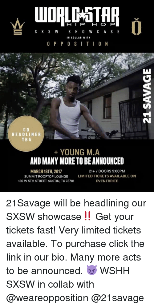 Sxsw: H I P  H O P  S X S W  S H O W C A S E  IN COLLAB WITH  O P P O S I T I O N  CO  HEADLINER  TBA  YOUNG M.A  ANDMANYMORE TO BE ANNOUNCED  MARCH 18TH, 2017  21+ DOORS 9:00PM  SUMMIT ROOFTOP LOUNGE LIMITED TICKETS AVAILABLE ON  120 W 5TH STREET AUSTIN, TX 78701  EVENT BRITE 21Savage will be headlining our SXSW showcase‼️ Get your tickets fast! Very limited tickets available. To purchase click the link in our bio. Many more acts to be announced. 😈 WSHH SXSW in collab with @weareopposition @21savage