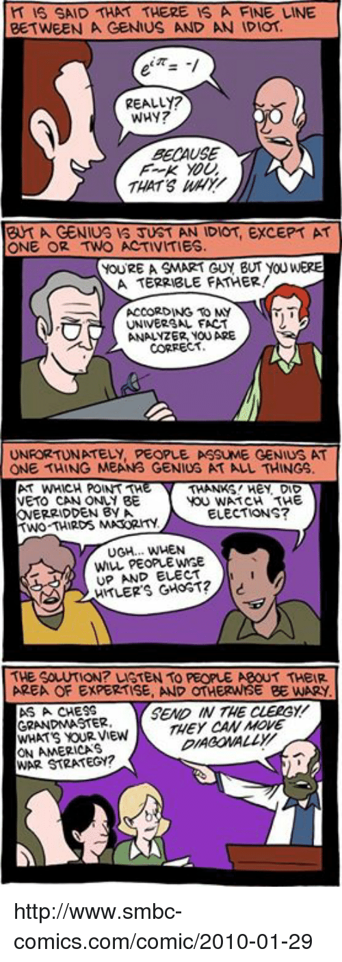 Smbc Comic: H IS SAID THAT THERE IS A FINE LINE  BETWEEN A GENIUS AND AN IDIOT  REALLY?  WHY?  BECAUSE  THATS  BY A GENIUS JUST AN IDIOT, EXCEPT AT  ONE OR TWO ACTIVITIES  YOURE A SMART GUY BUT YOUWERE  A TERRIBLE FATHER!  ACCORDING TO MY  UNIVERSAL FACT  YOU ARE  CORRECT  UNFORTUNATELY, PEOPLE ASSUME GENIUS AT  THANKS! HEY DID  AT WHICH POINT  YOU WATCH THE  VETO CAN ONLY BE  ONERRIDDEN By A.  TWO THIRDS ELECTIONS?  UGH... WHEN  UP AND ELECT  THE SOLUTION? LSTEN TO PECPLE ABOUT THEIR  AREA OF EXPERTISE, AND OTHERWSE BE WARY.  SEMO IN THE CLERGY  AS A CHESS  GRANDMASTER  THEY CAN MOVE  WHATS OUR VIEW  ON AMERICAS  WAR STRATEGY? http://www.smbc-comics.com/comic/2010-01-29