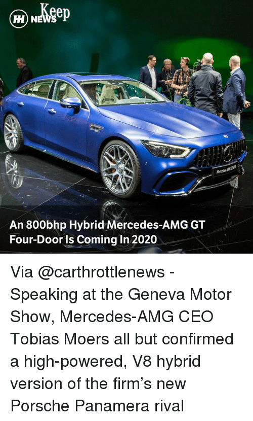 Porsche: H) N  An 800bhp Hybrid Mercedes-AMG GT  Four-Door is Coming In 2020 Via @carthrottlenews - Speaking at the Geneva Motor Show, Mercedes-AMG CEO Tobias Moers all but confirmed a high-powered, V8 hybrid version of the firm's new Porsche Panamera rival