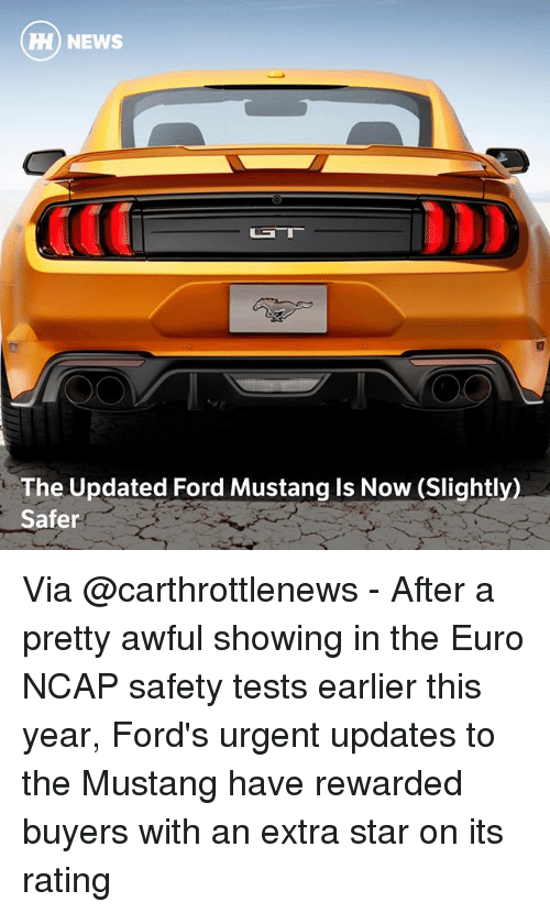 Fords: H NE  HH) NEWS  The Updated Ford Mustang ls Now (Slightly)  Safer Via @carthrottlenews - After a pretty awful showing in the Euro NCAP safety tests earlier this year, Ford's urgent updates to the Mustang have rewarded buyers with an extra star on its rating