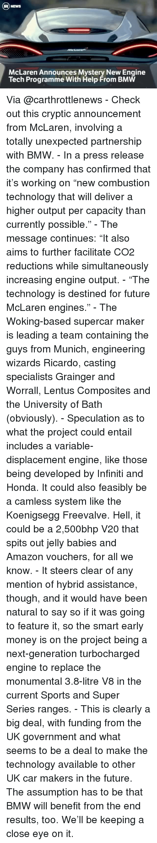 """Unexpectable: H NEWS  McLaren Announces Mystery New Engine  Tech Programme With Help From BMW Via @carthrottlenews - Check out this cryptic announcement from McLaren, involving a totally unexpected partnership with BMW. - In a press release the company has confirmed that it's working on """"new combustion technology that will deliver a higher output per capacity than currently possible."""" - The message continues: """"It also aims to further facilitate CO2 reductions while simultaneously increasing engine output. - """"The technology is destined for future McLaren engines."""" - The Woking-based supercar maker is leading a team containing the guys from Munich, engineering wizards Ricardo, casting specialists Grainger and Worrall, Lentus Composites and the University of Bath (obviously). - Speculation as to what the project could entail includes a variable-displacement engine, like those being developed by Infiniti and Honda. It could also feasibly be a camless system like the Koenigsegg Freevalve. Hell, it could be a 2,500bhp V20 that spits out jelly babies and Amazon vouchers, for all we know. - It steers clear of any mention of hybrid assistance, though, and it would have been natural to say so if it was going to feature it, so the smart early money is on the project being a next-generation turbocharged engine to replace the monumental 3.8-litre V8 in the current Sports and Super Series ranges. - This is clearly a big deal, with funding from the UK government and what seems to be a deal to make the technology available to other UK car makers in the future. The assumption has to be that BMW will benefit from the end results, too. We'll be keeping a close eye on it."""