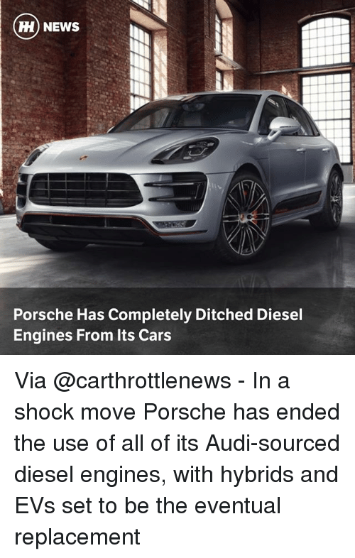 Porsche: H) NEWS  Porsche Has Completely Ditched Diesel  Engines From Its Cars Via @carthrottlenews - In a shock move Porsche has ended the use of all of its Audi-sourced diesel engines, with hybrids and EVs set to be the eventual replacement