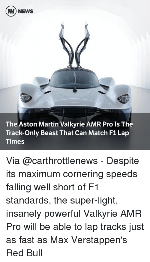 amr: H) NEWS  The Aston Martin Valkyrie AMR Pro Is The  Track-Only Beast That Can Match F1 Lap  Times Via @carthrottlenews - Despite its maximum cornering speeds falling well short of F1 standards, the super-light, insanely powerful Valkyrie AMR Pro will be able to lap tracks just as fast as Max Verstappen's Red Bull