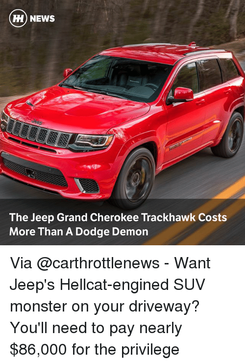 Demonizer: H) NEWS  The Jeep Grand Cherokee Trackhawk Costs  More Than A Dodge Demon Via @carthrottlenews - Want Jeep's Hellcat-engined SUV monster on your driveway? You'll need to pay nearly $86,000 for the privilege