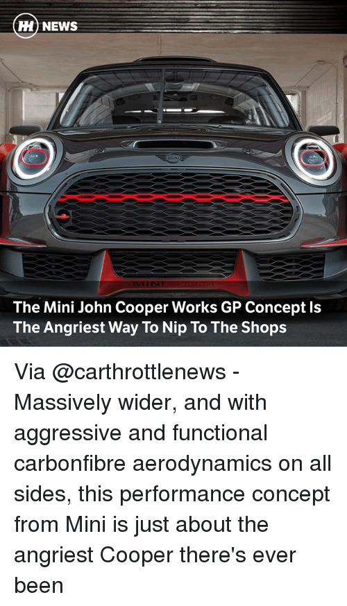 miny: H) NEWS  The Mini John Cooper Works GP Concept ls  The Angriest Way To Nip To The Shops Via @carthrottlenews - Massively wider, and with aggressive and functional carbonfibre aerodynamics on all sides, this performance concept from Mini is just about the angriest Cooper there's ever been