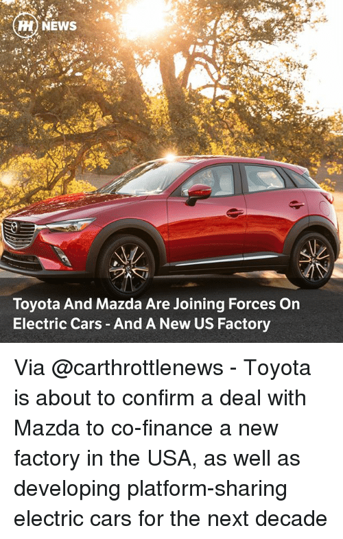 Confirmated: H) NEWS  Toyota And Mazda Are Joining Forces On  Electric Cars And A New US Factory Via @carthrottlenews - Toyota is about to confirm a deal with Mazda to co-finance a new factory in the USA, as well as developing platform-sharing electric cars for the next decade