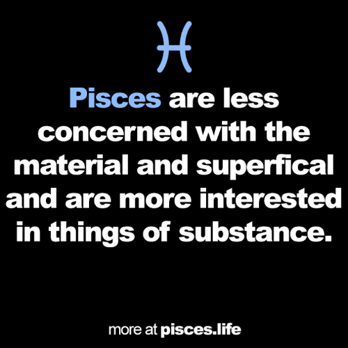 concerned: H  Pisces are less  concerned with the  material and superfical  and are more interested  in things of substance.  more at pisces.life