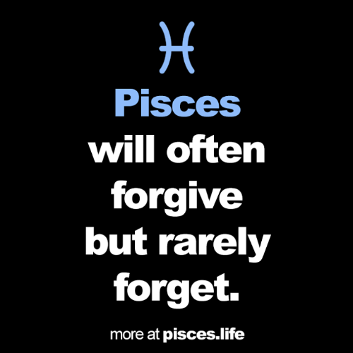 Life, Pisces, and Will: H  Pisces  will often  forgive  but rarely  forget.  more at pisces.life