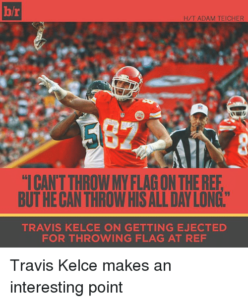 """ejection: H/T ADAM TEICHER  """"ICANTTHROWMY FLAGON THEREF  BUTHECANTHROWHISALLDAYLONG""""  TRAVIS KELCE ON GETTING EJECTED  FOR THROWING FLAG AT REF Travis Kelce makes an interesting point"""