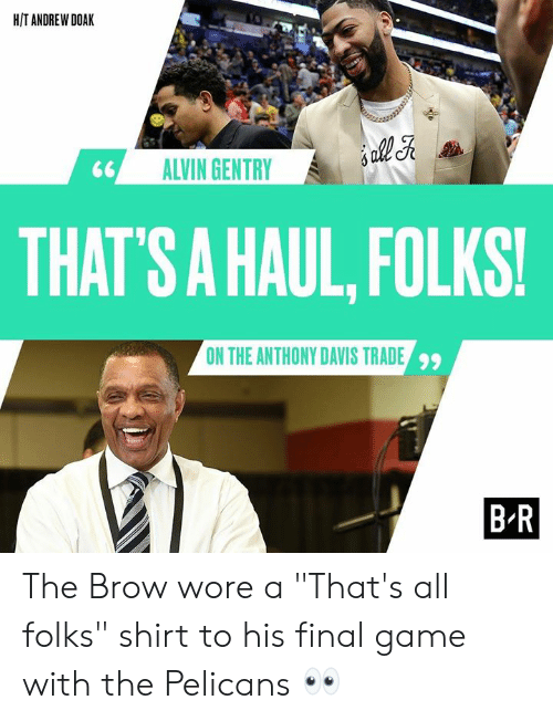 "davis: H/T ANDREW DOAK  ALVIN GENTRY  THAT  'S A HAUL, FOLKS!  ON THE ANTHONY DAVIS TRADE  99  B R The Brow wore a ""That's all folks"" shirt to his final game with the Pelicans 👀"