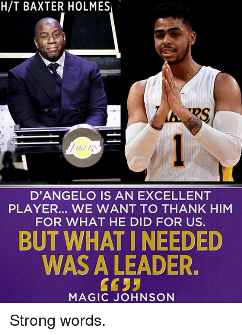 Magic Johnson, Memes, and Magic: H/T BAXTER HOLMES  RS  D'ANGELO IS AN EXCELLENT  PLAYER... WE WANT TO THANK HIM  FOR WHAT HE DID FOR US.  BUT WHAT I NEEDED  WAS A LEADER  C95  MAGIC JOHNSON Strong words.