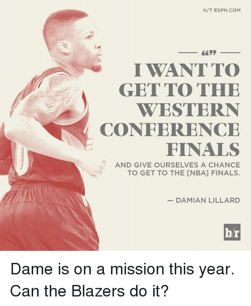 Conference Finals: H/T ESPN COM  I WANT TO  GET TO THE  WESTERN  CONFERENCE  FINALS  AND GIVE OURSELVES A CHANCE  TO GET TO THE CNBA] FINALS.  DAMIAN LILLARD  br Dame is on a mission this year. Can the Blazers do it?