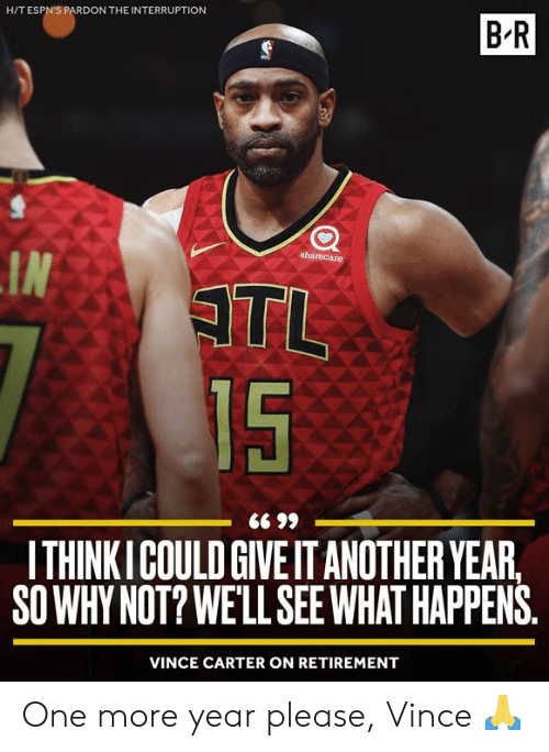 Interruption: H/T ESPN'S PARDON THE INTERRUPTION  B-R  sharecare  IN  ATL  15  ITHINKICOULD GIVE IT ANOTHER YEAR,  SO WHY NOT? WE'LL SEEWHAT HAPPENS  VINCE CARTER ON RETIREMENT One more year please, Vince 🙏