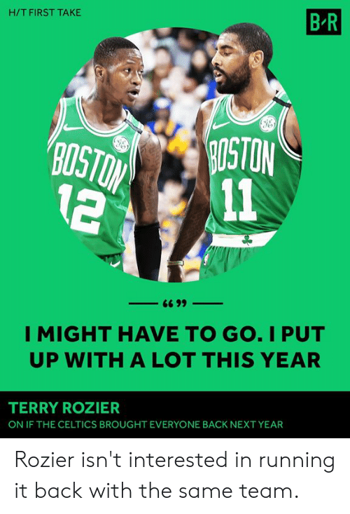 Celtics, Running, and Back: H/T FIRST TAKE  B R  OSTON  2 11  I MIGHT HAVE TO GO. I PUT  UP WITH A LOT THIS YEAR  TERRY ROZIER  ON IF THE CELTICS BROUGHT EVERYONE BACK NEXT YEAR Rozier isn't interested in running it back with the same team.