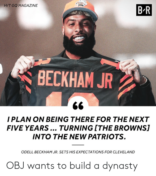 obj: H/T GQ MAGAZINE  BR  BECKHAM JR  I PLAN ON BEING THERE FOR THE NEXT  FIVE YEARS... TURNING ITHE BROWNS]  INTO THE NEW PATRIOTS  ODELL BECKHAM JR. SETS HIS EXPECTATIONS FOR CLEVELAND OBJ wants to build a dynasty