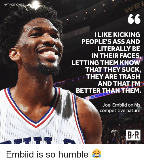 Competitive: H/T HOT ONES  ILIKE KICKING  PEOPLE'S ASS AND  LITERALLY BE  IN THEIR FACES,  LETTING THEM KNOW  THAT THEY SUCK,  THEY ARE TRASH  AND THAT I'M  BETTER THAN THEM.  Joel Embiid on his  competitive nature  B R Embiid is so humble 😂