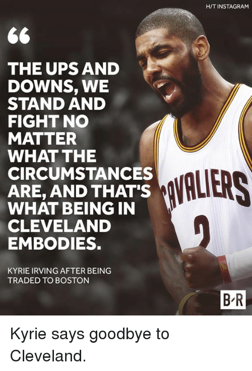 Goodbyee: H/T INSTAGRAM  THE UPS AND  DOWNS, WE  STAND AND  FIGHT NO  MATTER  WHAT THE  CIRCUMSTANCES  ARE, AND THAT'S  WHAT BEING IN  CLEVELAND  EMBODIES.  VALIERS  KYRIE IRVING AFTER BEING  TRADED TO BOSTON  B-R Kyrie says goodbye to Cleveland.
