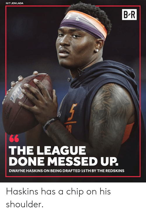 jen: H/T JEN LADA  B-R  THE LEAGUE  DONE MESSED UP.  DWAYNE HASKINS ON BEING DRAFTED 15TH BY THE REDSKINS Haskins has a chip on his shoulder.