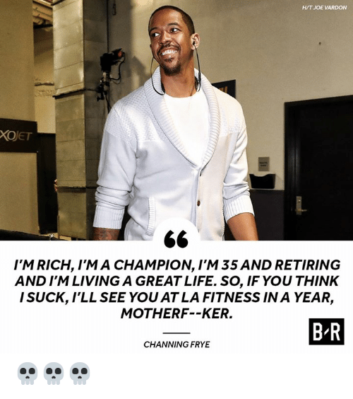I Suck: H/T JOE VARDON  XOJET  I'M RICH, I'M A CHAMPION, I'M 35 AND RETIRING  AND I'M LIVING A GREAT LIFE. SO, IF YOU THINK  I SUCK, lLL SEE YOU AT LA FITNESS IN A YEAR,  MOTHERF--KER.  B R  CHANNING FRYE 💀💀💀