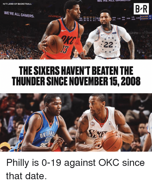 Basketball, Date, and Sixers: H/T LAND OF BASKETBALL  B-R  WE'RE ALL GAMERS.  YER 22  H 35217  JKC 36 15 8  5:2  l3  THE SIXERS HAVEN'T BEATEN THE  THUNDER SINCE NOVEMBER 15, 2008 Philly is 0-19 against OKC since that date.
