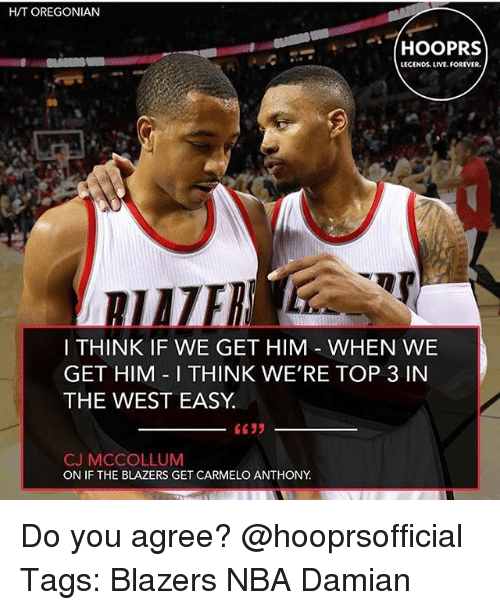 Mccollum: H/T OREGONIAN  LECENDS LIVE.FOREVER.  I THINK IF WE GET HIM WHEN WE  GET HIM I THINK WE'RE TOP 3 IN  THE WEST EASY  CJ MCCOLLUM  ON IF THE BLAZERS GET CARMELO ANTHONY Do you agree? @hooprsofficial Tags: Blazers NBA Damian