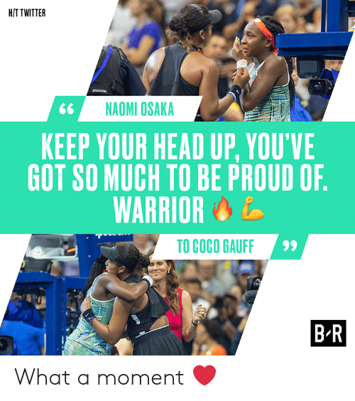 warrior: H/T TWITTER  sO  NAOMI OSAKA  KEEP YOUR HEAD UP, YOU'VE  GOT SO MUCH TO BE PROUD OF.  WARRIOR  TO COCO GAUFF  B-R What a moment ❤️