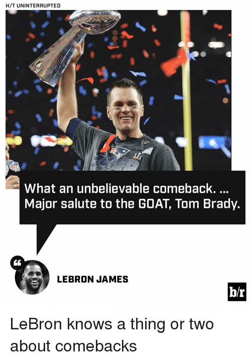 saluteing: H/T UNINTERRUPTED  What an unbelievable comeback.  Major salute to the GOAT Tom Brady.  LEBRON JAMES  b/r LeBron knows a thing or two about comebacks