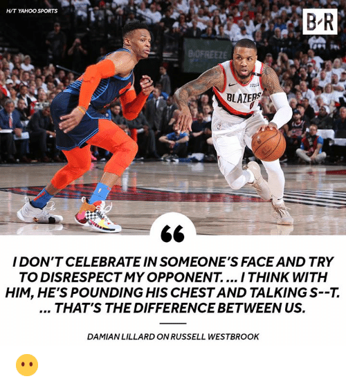 Russell Westbrook: H/T YAHOO SPORTS  B R  BLAZERS  I DON'T CELEBRATE IN SOMEONE'S FACE AND TRY  TO DISRESPECTMY OPPONENT.... I THINK WITH  HIM, HE'S POUNDING HIS CHESTAND TALKING S--7.  THAT'S THE DIFFERENCE BETWEEN US.  DAMIAN LILLARD ON RUSSELL WESTBROOK 😶
