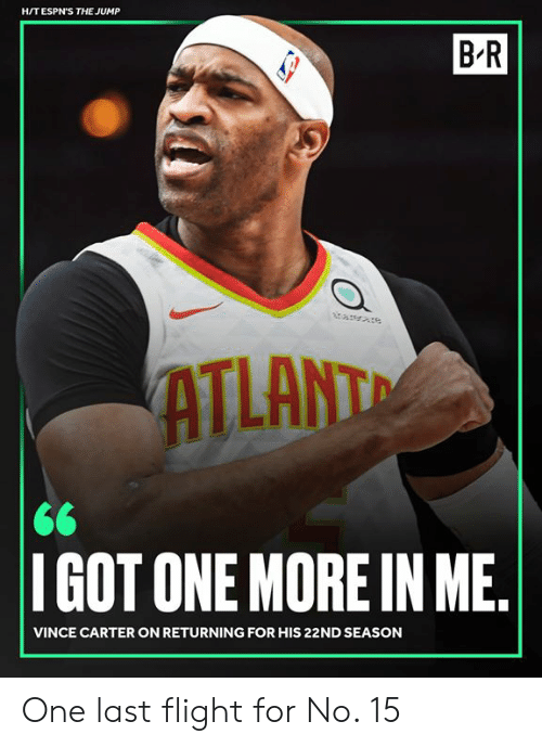 Flight, Vince Carter, and One: H/TESPN'S THE JUMP  B R  ATLANT  IGOT ONE MORE IN ME  VINCE CARTER ON RETURNING FOR HIS 22ND SEASON One last flight for No. 15