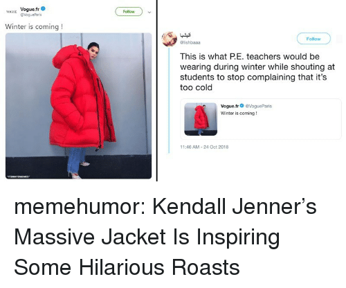 Kendall Jenner, Tumblr, and Winter: H Vogue.fr  Follow  Winter is coming!  Follow  @lishbaaa  This is what PE. teachers would be  wearing during winter while shouting at  students to stop complaining that it's  too cold  Vogue.fr@VogueParis  Winter is coming!  11:46 AM-24 Oct 2018 memehumor:  Kendall Jenner's Massive Jacket Is Inspiring Some Hilarious Roasts