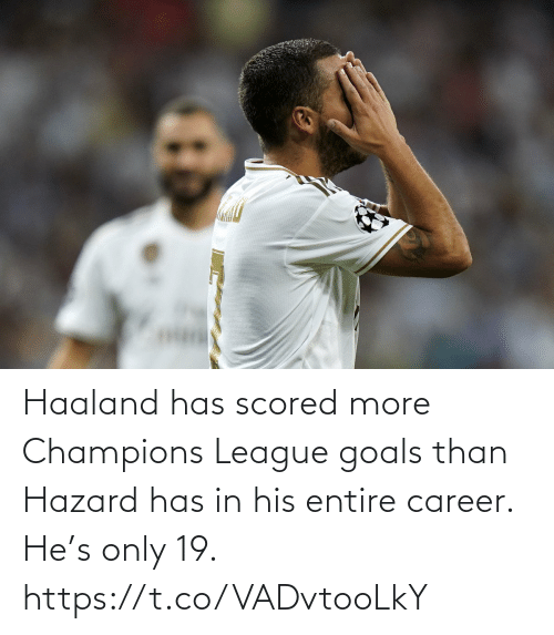 goals: Haaland has scored more Champions League goals than Hazard has in his entire career.  He's only 19. https://t.co/VADvtooLkY