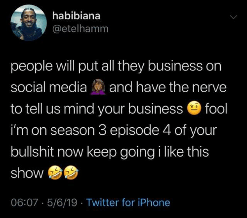 Dank, Iphone, and Social Media: habibiana  @etelhamm  people will put all they business on  social media and have the nerve  to tell us mind your business fool  i'm on season 3 episode 4 of your  bullshit now keep going i like this  show  06:07 5/6/19 Twitter for iPhone