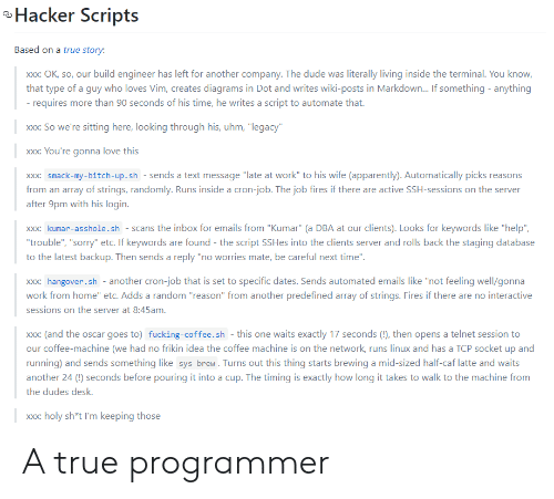 "My Bitch: Hacker Scripts  Based on a true story:  build engineer has left for another company. The dude was literally living inside the terminal. You know,  Xxx: OK, so, our  that type of a guy who loves Vim, creates diagrams in Dot and writes wiki-posts in Markdown... If something anything  - requires more than 90 seconds of his time, he writes a script to automate that.  xxx: So we're sitting here, looking through his, uhm, ""legacy""  xxx: You're gonna love this  xxx: smack-my-bitch-up.sh - sends a text message ""late at work"" to his wife (apparently). Automatically picks reasons  from an array of strings, randomly. Runs inside a cron-job. The job fires if there are active SSH-sessions on the server  after 9pm with his login.  xxx: kumar-asshole.sh scans the inbox for emails from ""Kumar"" (a DBA at our clients). Looks for keywords like ""help""  ""trouble"", ""sorry"" etc. If keywords are found - the script SSHes into the clients server and rolls back the staging database  to the latest backup. Then sends a reply ""no worries mate, be careful next time"".  xxx: hangover.sh another cron-job that is set to specific dates. Sends automated emails like ""not feeling well/gonna  work from home"" etc. Adds a random ""reason"" from another predefined array of strings. Fires if there are no interactive  sessions on the server at 8:45am.  xxx: (and the oscar goes to) fucking-coffee.sh - this one waits exactly 17 seconds (!), then opens a telnet session to  our coffee-machine (we had no frikin idea the coffee machine is on the network, runs linux and has a TCP socket up and  running) and sends something like sys brew. Turns out this thing starts brewing a mid-sized half-caf latte and waits  another 24 () seconds before pouring it into a cup. The timing is exactly how long it takes to walk to the machine from  the dudes desk.  xxx: holy sh*t I'm keeping those  XX: A true programmer"