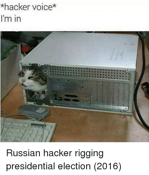 rigging: *hacker voice*  I'm in Russian hacker rigging presidential election (2016)