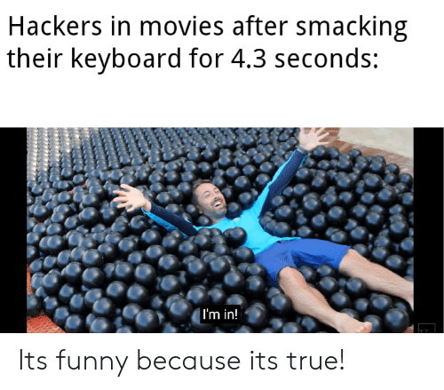 Funny, Movies, and True: Hackers in movies after smacking  their keyboard for 4.3 seconds:  | I'm in! Its funny because its true!