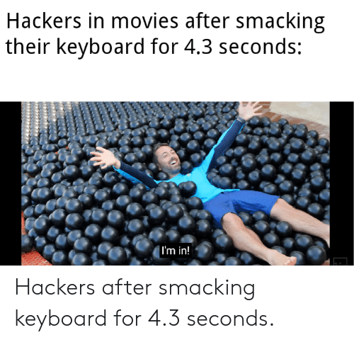 Hackers: Hackers in movies after smacking  their keyboard for 4.3 seconds:  | I'm in! Hackers after smacking keyboard for 4.3 seconds.