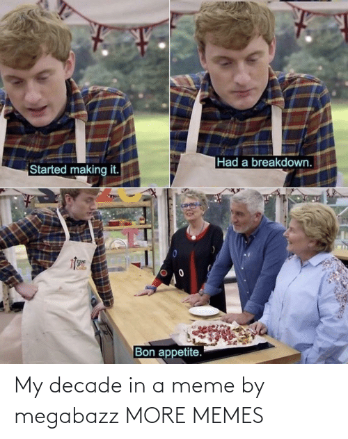 Appetite: |Had a breakdown.  Started making it.  Bon appetite. My decade in a meme by megabazz MORE MEMES