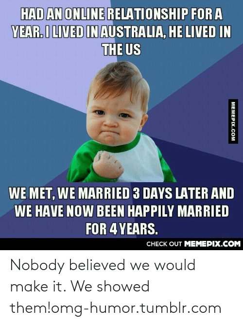He Lived: HAD AN ONLINE RELATIONSHIP FOR A  YEAR.I LIVED INAUSTRALIA, HE LIVED IN  THE US  WE MET, WE MARRIED 3 DAYS LATER AND  WE HAVE NOW BEEN HAPPILY MARRIED  FOR 4 YEARS.  CНЕCK OUT MЕМЕРIХ.COM  MEMEPIX.COM Nobody believed we would make it. We showed them!omg-humor.tumblr.com