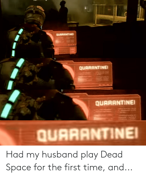 My Husband: Had my husband play Dead Space for the first time, and...