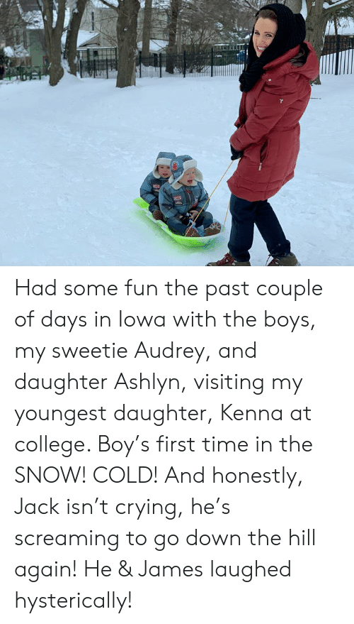 Heing: Had some fun the past couple of days in Iowa with the boys, my sweetie Audrey, and daughter Ashlyn, visiting my youngest daughter, Kenna at college. Boy's first time in the SNOW! COLD! And honestly, Jack isn't crying, he's screaming to go down the hill again! He & James laughed hysterically!