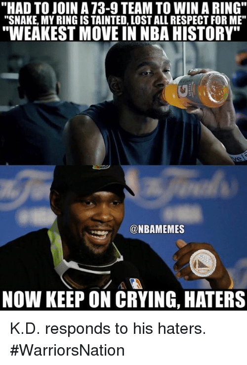 """moving in: """"HAD TO JOIN A 73-9 TEAM TO WIN A RING""""  """"SNAKE, MY RING IS TAINTED, LOST ALL RESPECT FOR ME""""  WEAKEST MOVE IN NBA HISTORY""""  9  @NBAMEMES  NOW KEEP ON CRYING, HATERS K.D. responds to his haters. #WarriorsNation"""