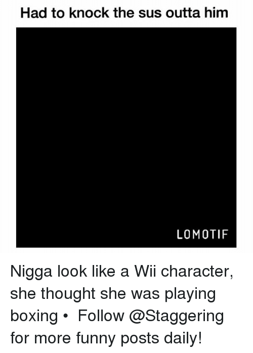 Wiiings: Had to knock the sus outta him  LO MOTIF Nigga look like a Wii character, she thought she was playing boxing • ➫➫➫ Follow @Staggering for more funny posts daily!