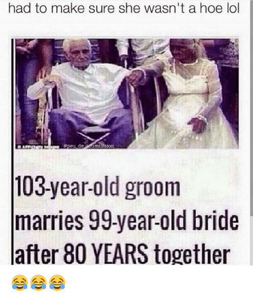 Groomed: had to make sure she wasn't a hoe lol  peu de  mission  103-year-old groom  marries 99-year-old bride  after 80 YEARS together 😂😂😂