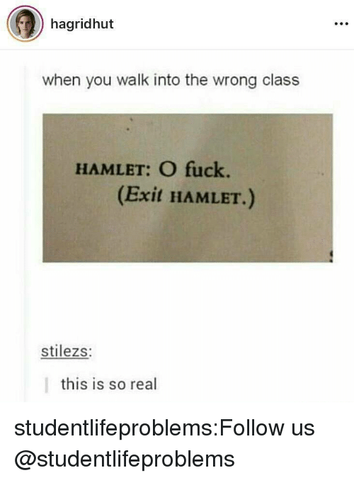Hamlet: hagridhut  when you walk into the wrong class  HAMLET: O fuck.  (Exit HAMLET.)  stilezs:  this is so real studentlifeproblems:Follow us @studentlifeproblems